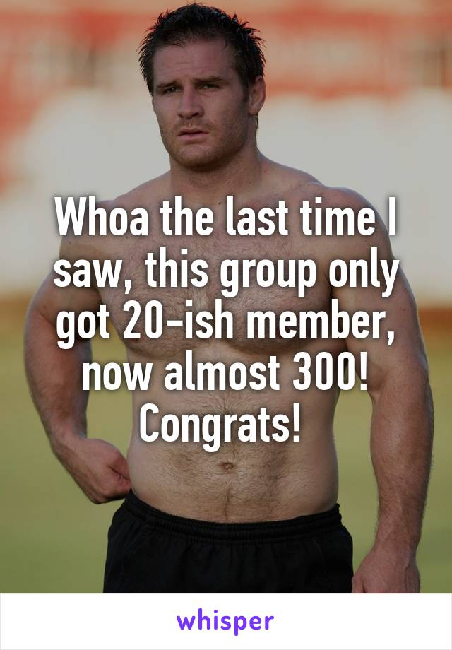Whoa the last time I saw, this group only got 20-ish member, now almost 300! Congrats!
