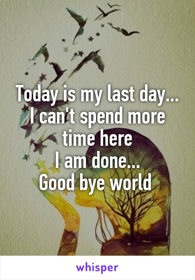 Today is my last day... I can't spend more time here I am done... Good bye world