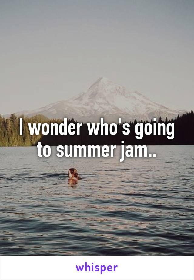 I wonder who's going to summer jam..