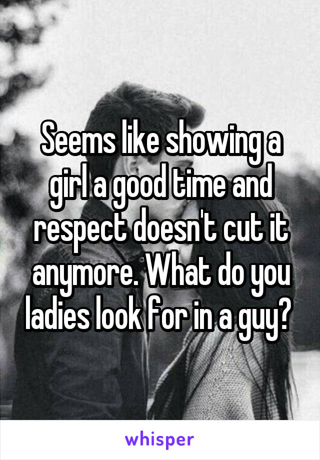 Seems like showing a girl a good time and respect doesn't cut it anymore. What do you ladies look for in a guy?