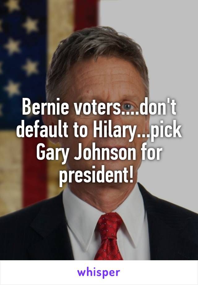 Bernie voters....don't default to Hilary...pick Gary Johnson for president!