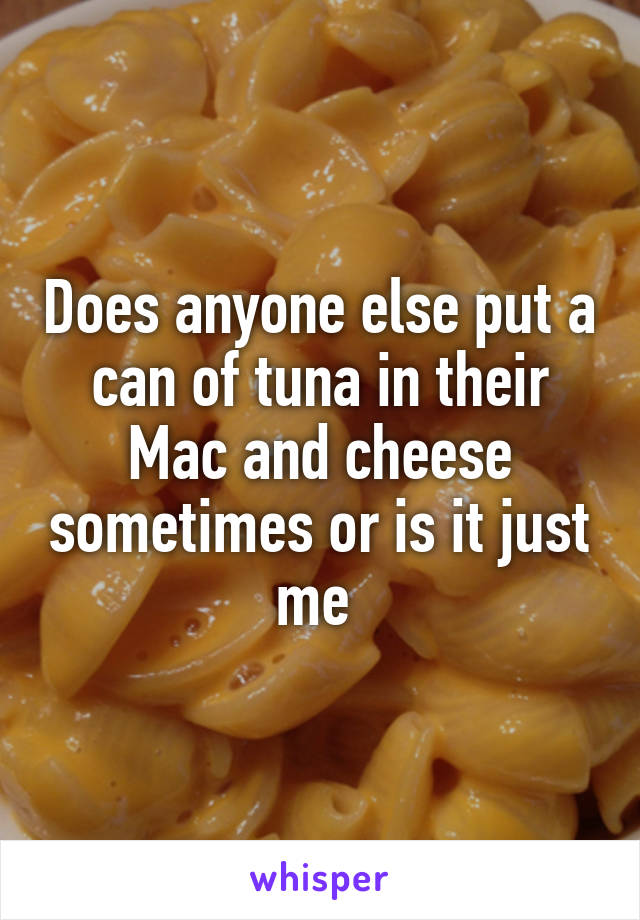 Does anyone else put a can of tuna in their Mac and cheese sometimes or is it just me
