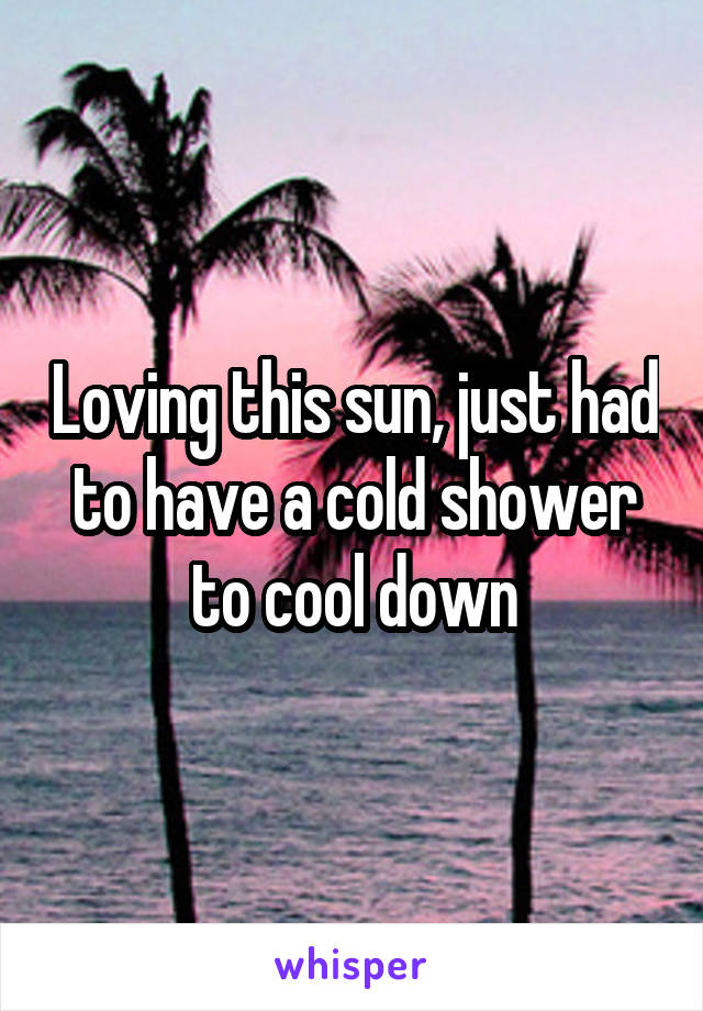 Loving this sun, just had to have a cold shower to cool down