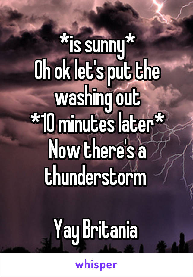 *is sunny* Oh ok let's put the washing out *10 minutes later* Now there's a thunderstorm   Yay Britania