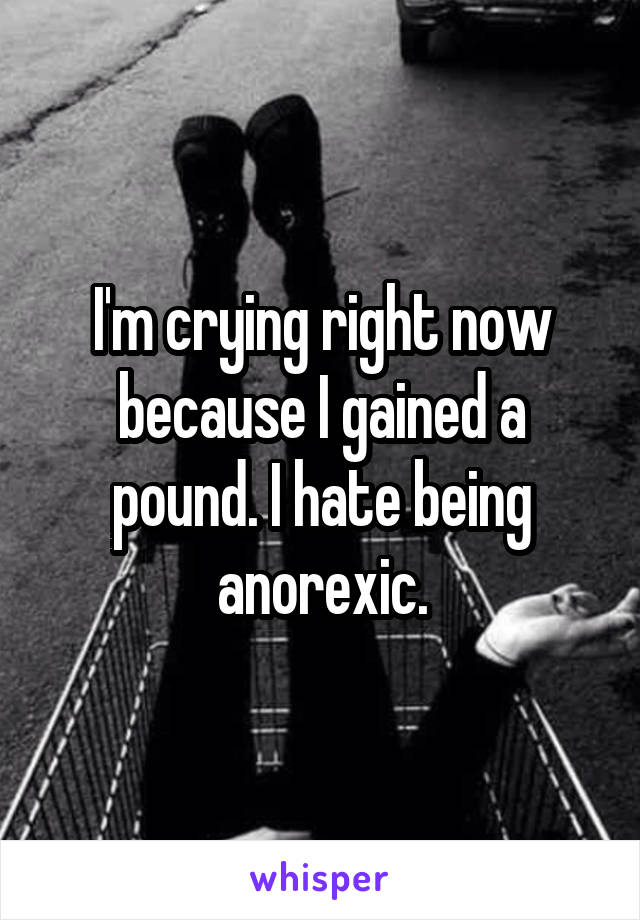 I'm crying right now because I gained a pound. I hate being anorexic.