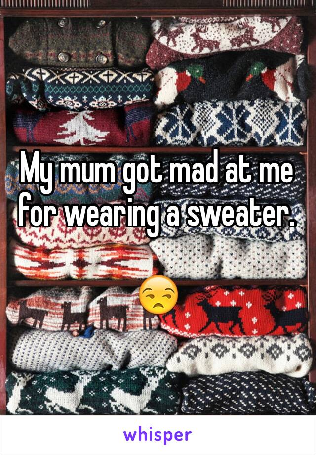 My mum got mad at me for wearing a sweater.   😒