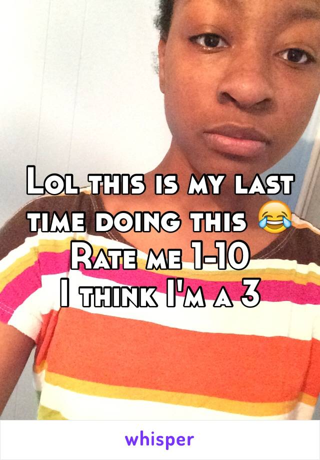 Lol this is my last time doing this 😂 Rate me 1-10 I think I'm a 3