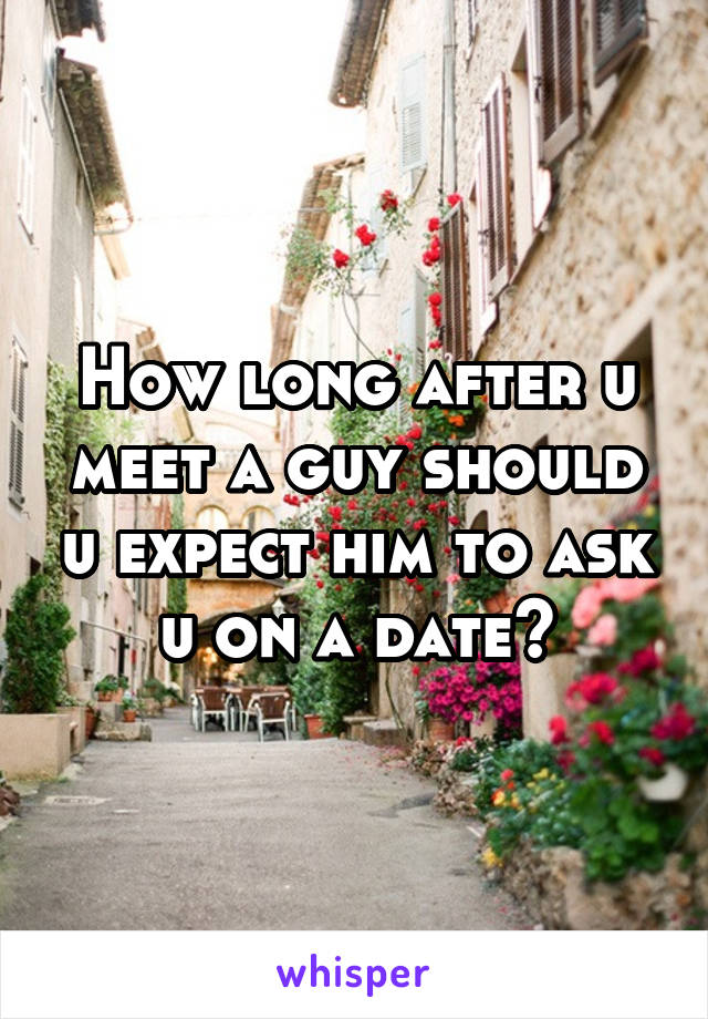 How long after u meet a guy should u expect him to ask u on a date?