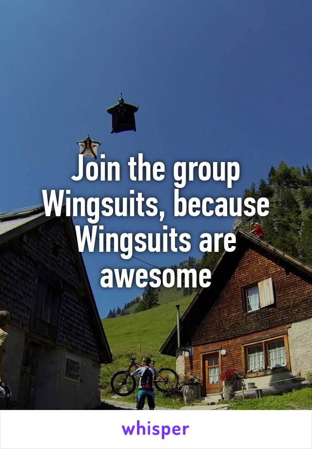Join the group Wingsuits, because Wingsuits are awesome