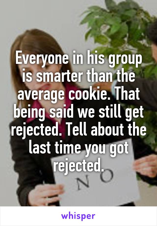Everyone in his group is smarter than the average cookie. That being said we still get rejected. Tell about the last time you got rejected.