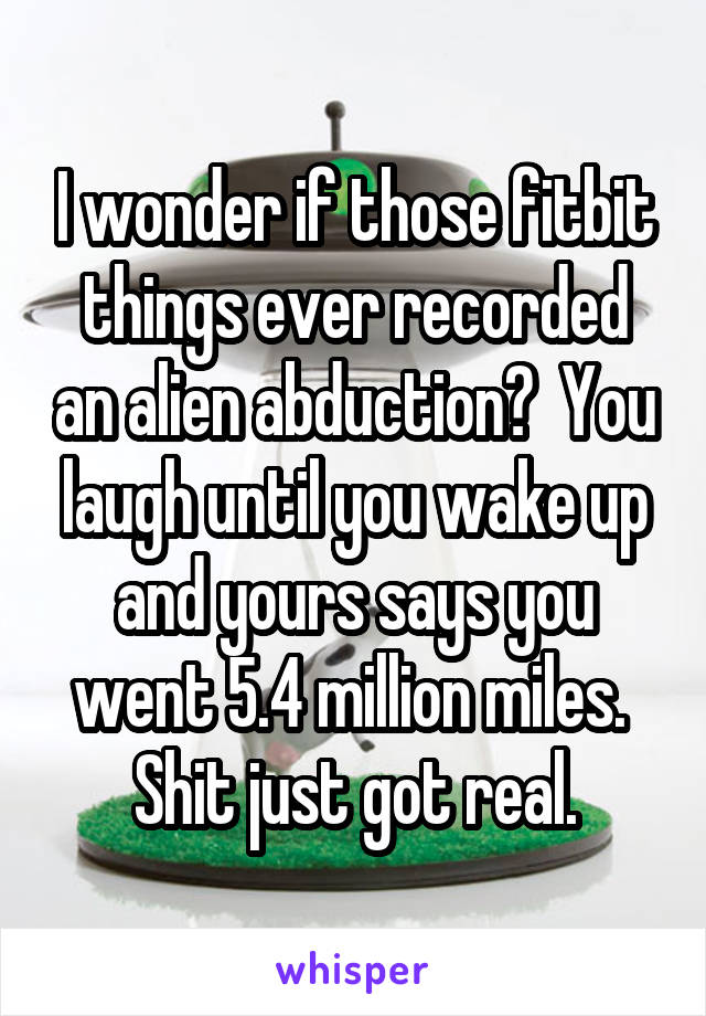 I wonder if those fitbit things ever recorded an alien abduction?  You laugh until you wake up and yours says you went 5.4 million miles.  Shit just got real.