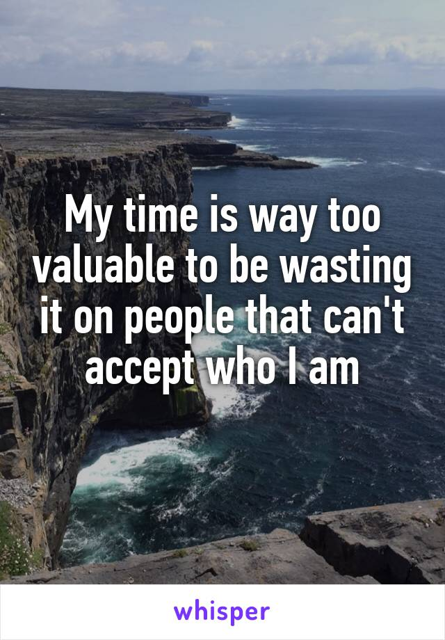 My time is way too valuable to be wasting it on people that can't accept who I am
