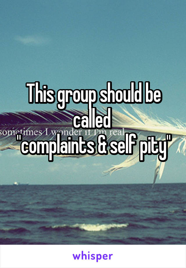 "This group should be called  ""complaints & self pity"""