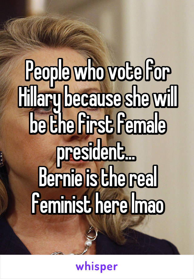 People who vote for Hillary because she will be the first female president...  Bernie is the real feminist here lmao
