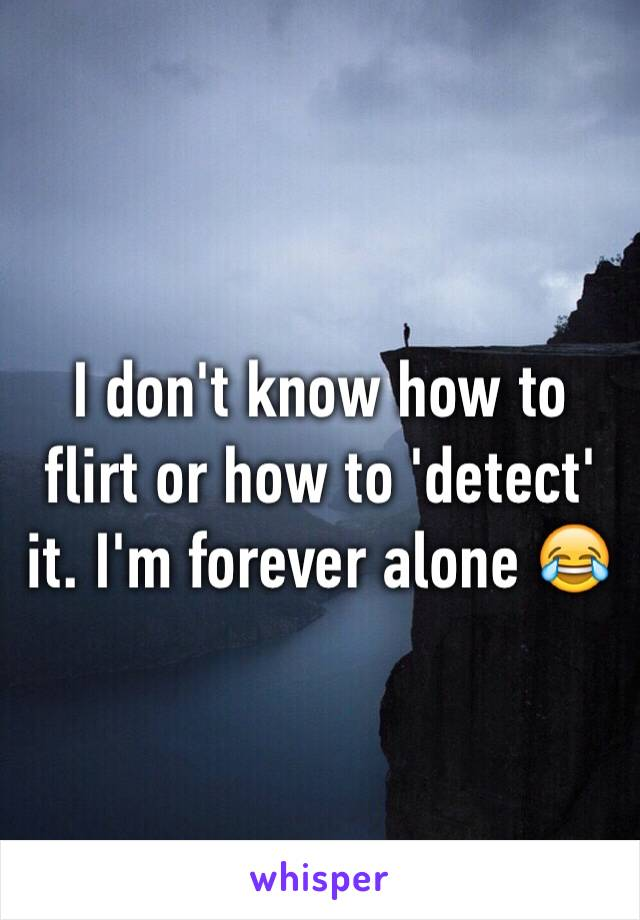 I don't know how to flirt or how to 'detect' it. I'm forever alone 😂