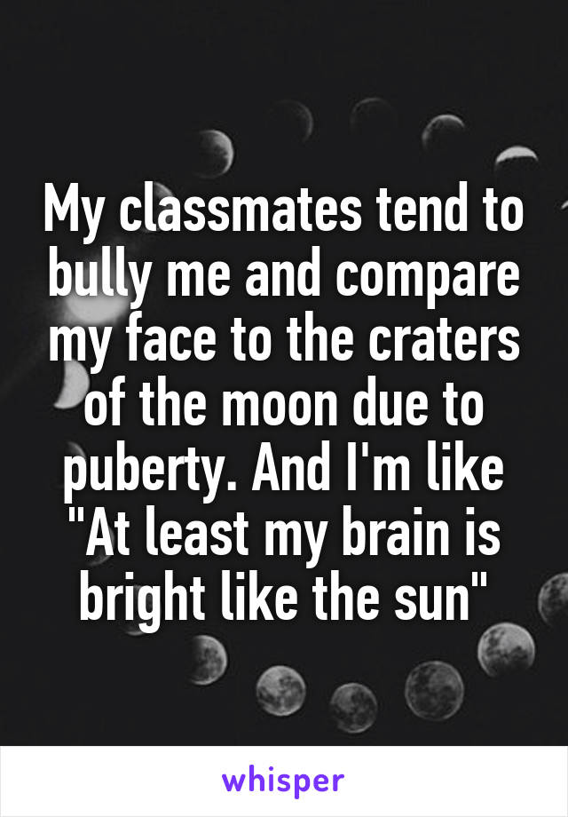"""My classmates tend to bully me and compare my face to the craters of the moon due to puberty. And I'm like """"At least my brain is bright like the sun"""""""
