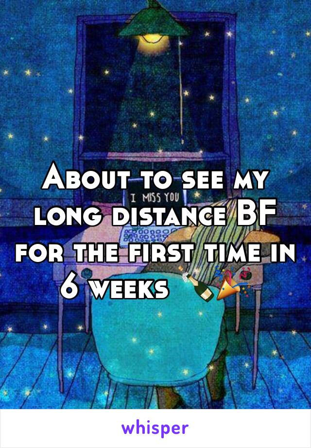 About to see my long distance BF for the first time in 6 weeks 🍾🎉