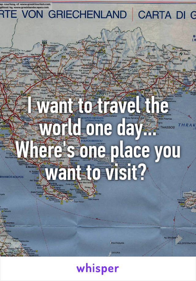 I want to travel the world one day... Where's one place you want to visit?