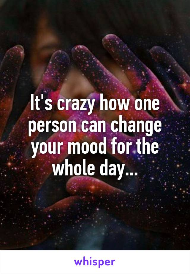 It's crazy how one person can change your mood for the whole day...
