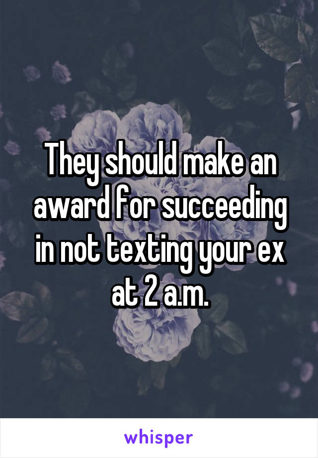They should make an award for succeeding in not texting your ex at 2 a.m.