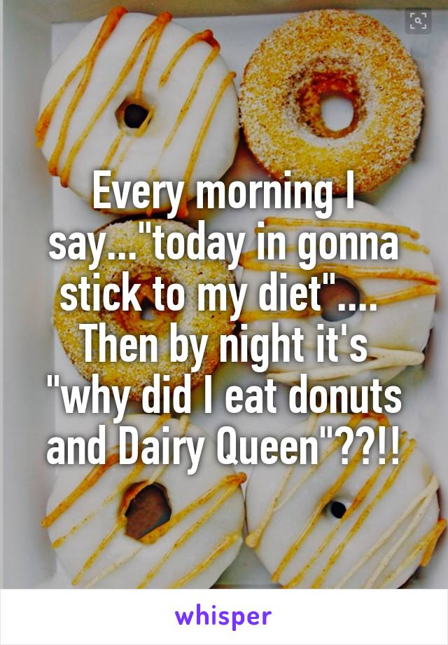 """Every morning I say...""""today in gonna stick to my diet""""....  Then by night it's """"why did I eat donuts and Dairy Queen""""??!!"""
