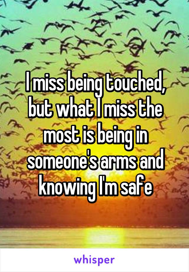 I miss being touched, but what I miss the most is being in someone's arms and knowing I'm safe