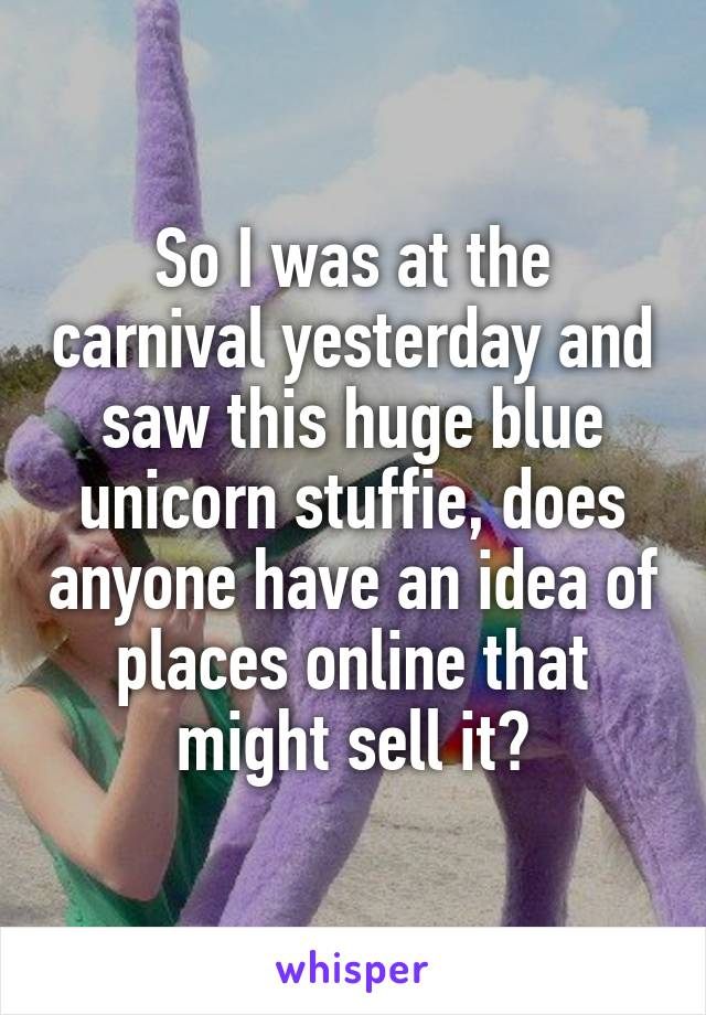So I was at the carnival yesterday and saw this huge blue unicorn stuffie, does anyone have an idea of places online that might sell it?
