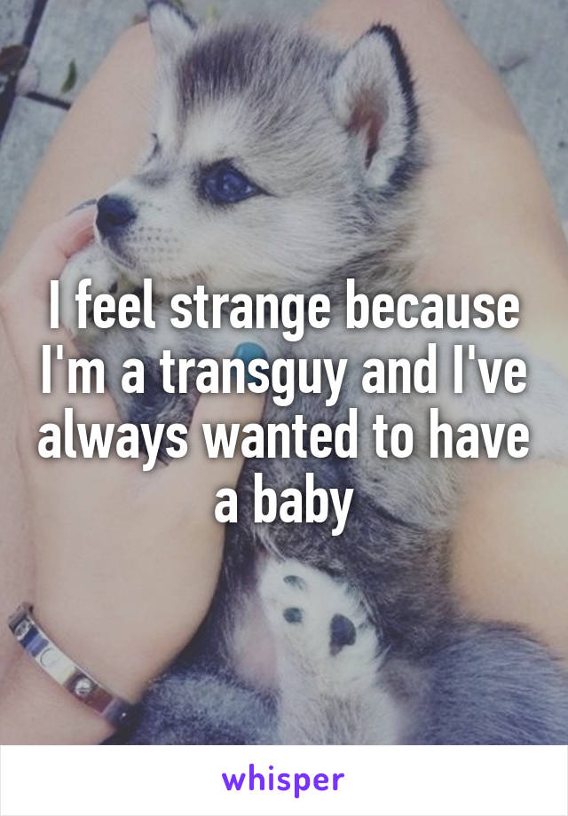 I feel strange because I'm a transguy and I've always wanted to have a baby