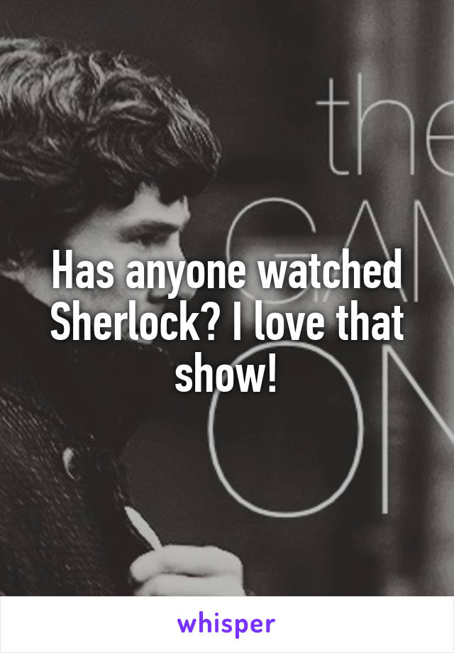 Has anyone watched Sherlock? I love that show!