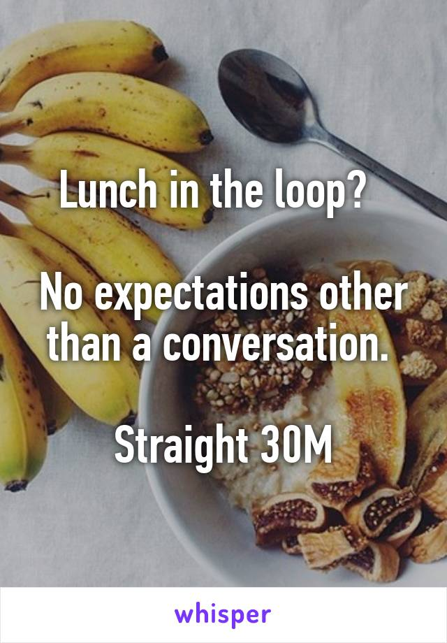 Lunch in the loop?    No expectations other than a conversation.   Straight 30M