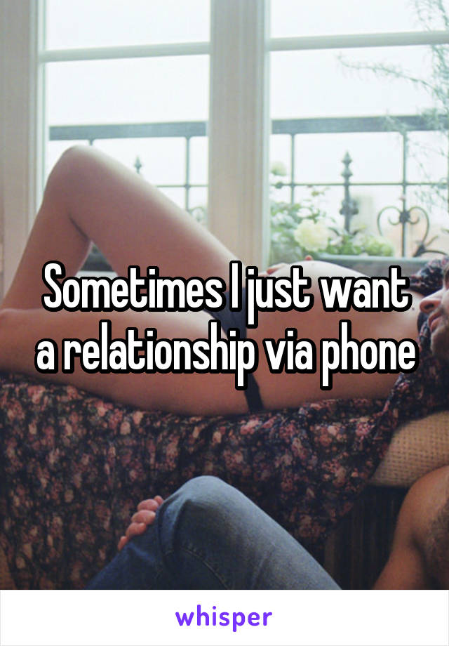Sometimes I just want a relationship via phone