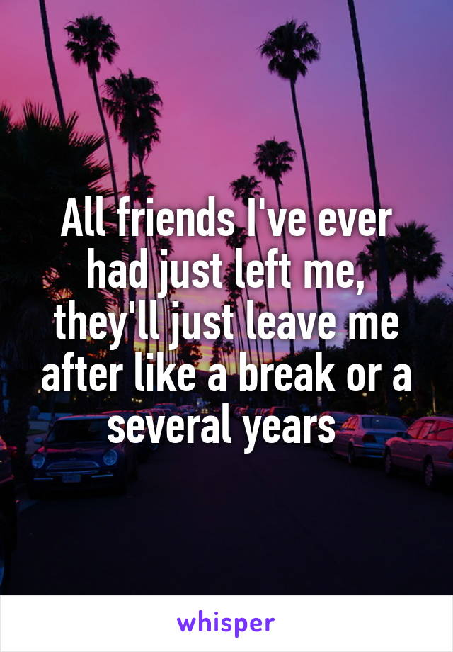 All friends I've ever had just left me, they'll just leave me after like a break or a several years