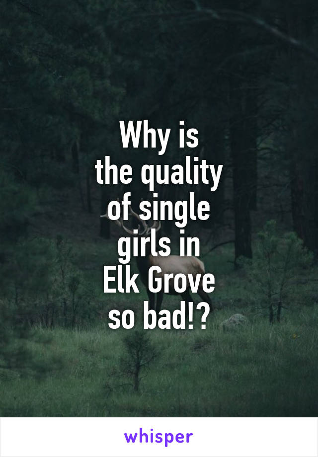 Why is the quality of single girls in Elk Grove so bad!?