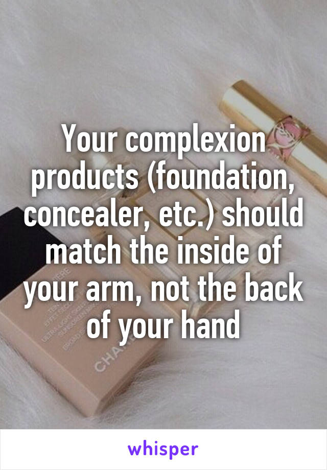 Your complexion products (foundation, concealer, etc.) should match the inside of your arm, not the back of your hand