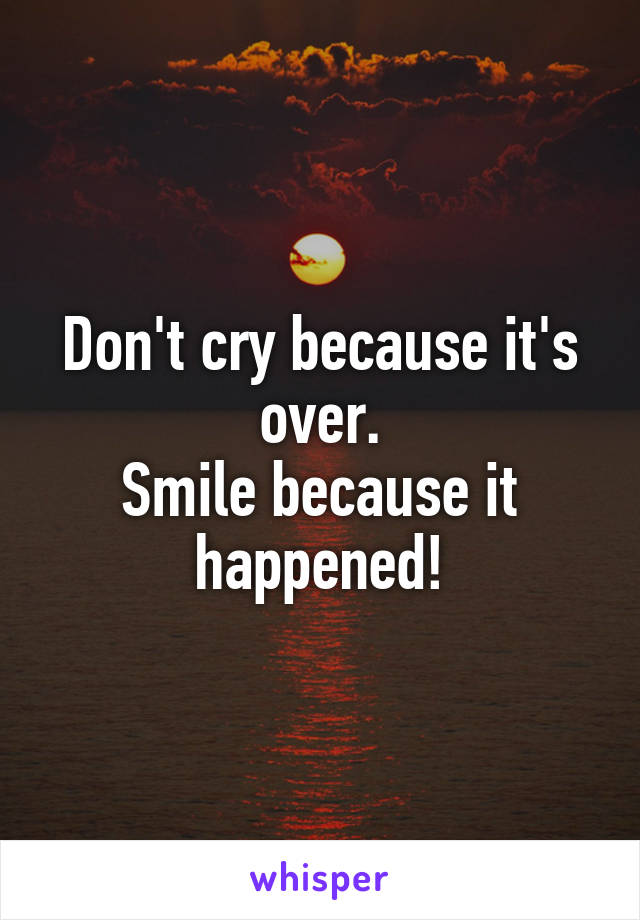 Don't cry because it's over. Smile because it happened!