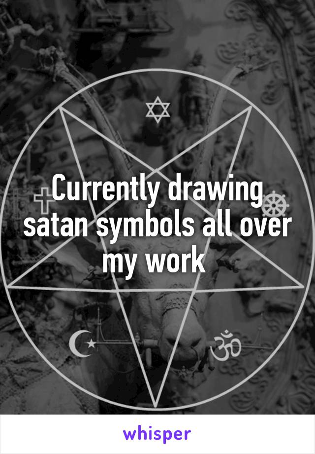 Currently drawing satan symbols all over my work