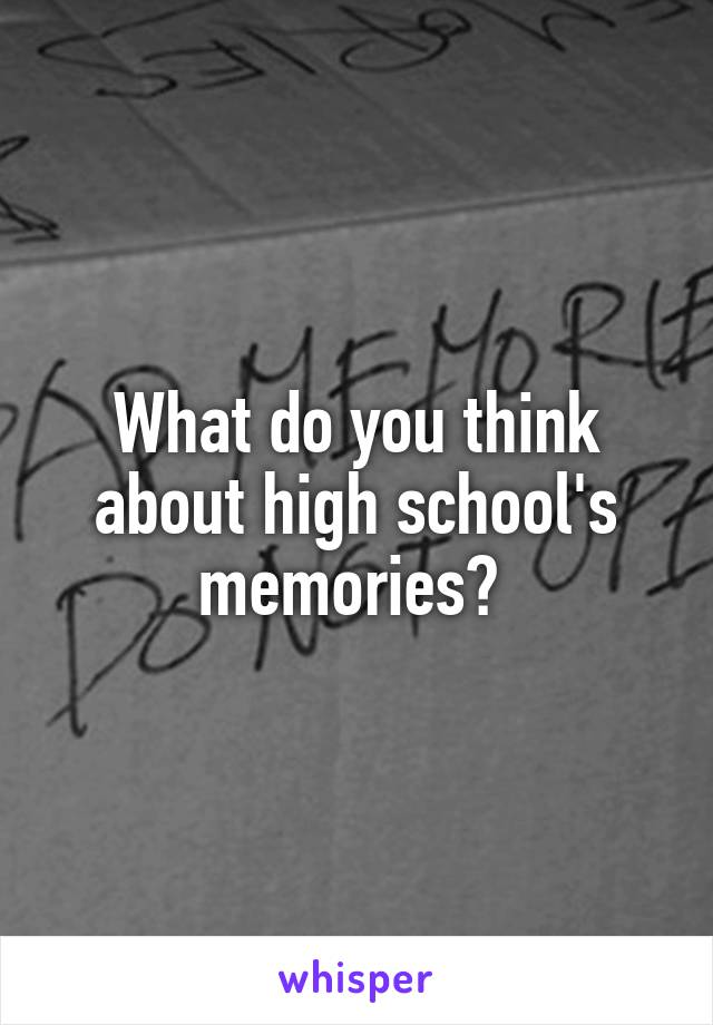 What do you think about high school's memories?