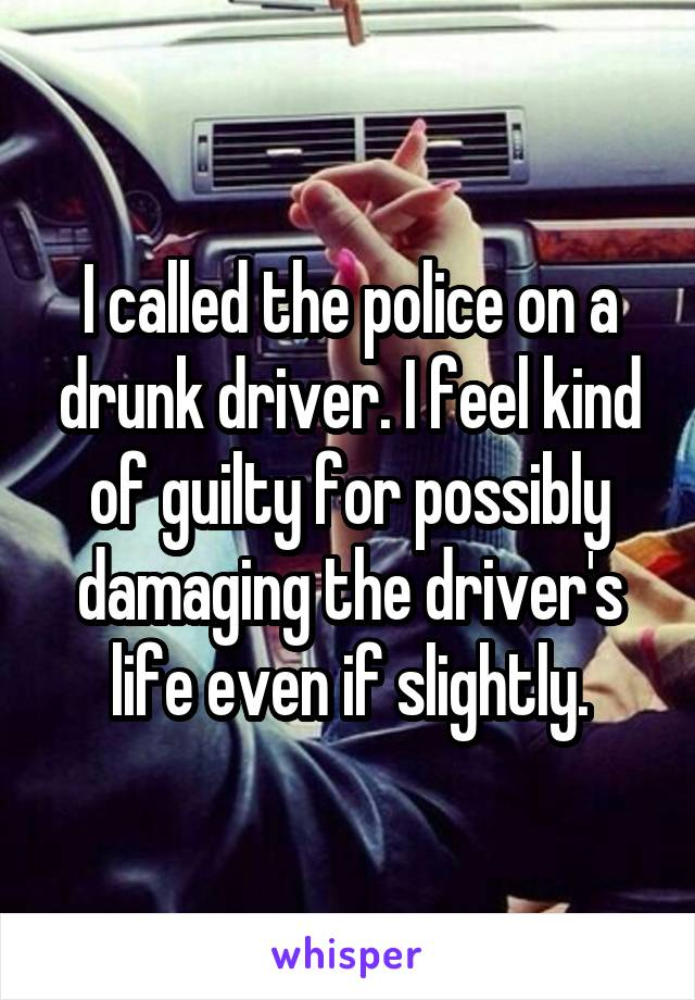 I called the police on a drunk driver. I feel kind of guilty for possibly damaging the driver's life even if slightly.
