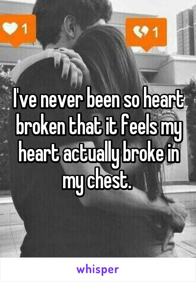 I've never been so heart broken that it feels my heart actually broke in my chest.