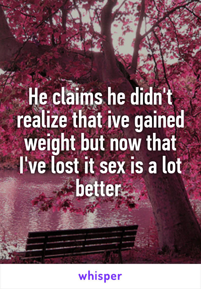 He claims he didn't realize that ive gained weight but now that I've lost it sex is a lot better