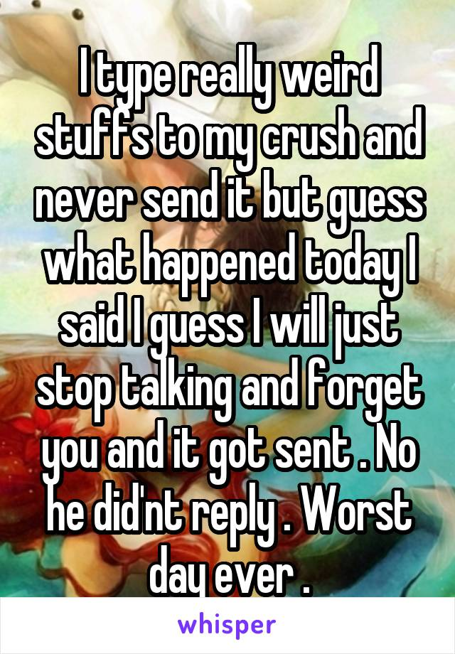 I type really weird stuffs to my crush and never send it but guess what happened today I said I guess I will just stop talking and forget you and it got sent . No he did'nt reply . Worst day ever .