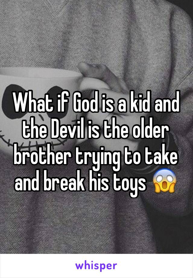 What if God is a kid and the Devil is the older brother trying to take and break his toys 😱