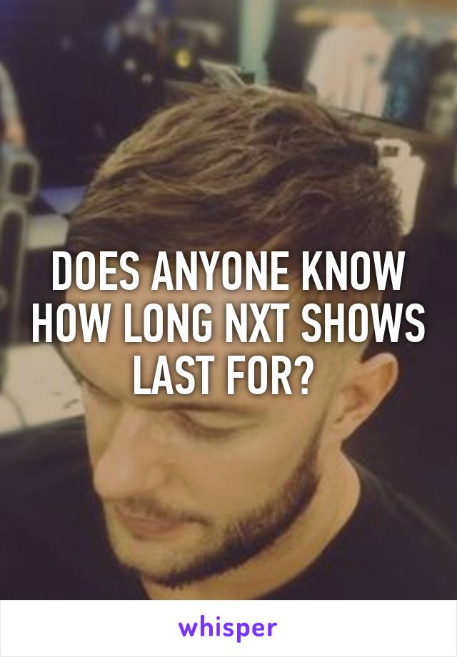 DOES ANYONE KNOW HOW LONG NXT SHOWS LAST FOR?