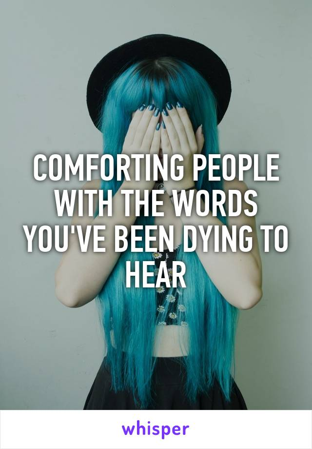 COMFORTING PEOPLE WITH THE WORDS YOU'VE BEEN DYING TO HEAR
