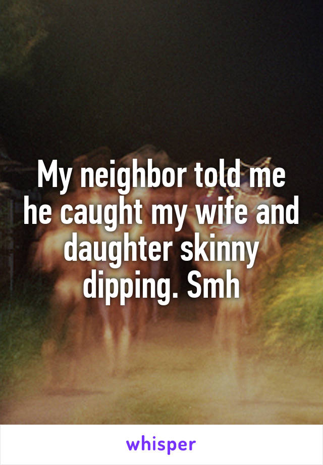 My neighbor told me he caught my wife and daughter skinny dipping. Smh