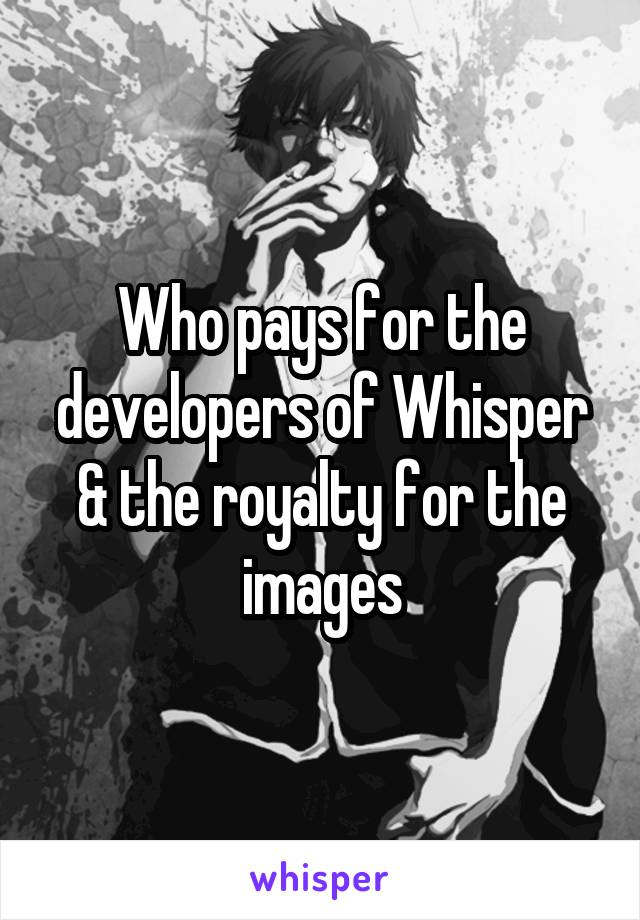 Who pays for the developers of Whisper & the royalty for the images