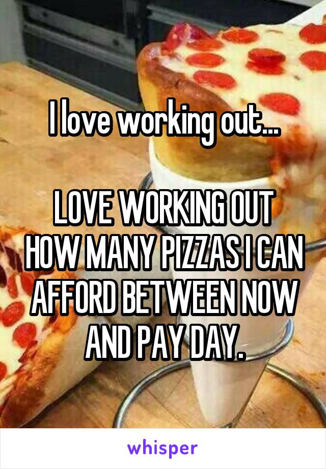 I love working out...  LOVE WORKING OUT HOW MANY PIZZAS I CAN AFFORD BETWEEN NOW AND PAY DAY.