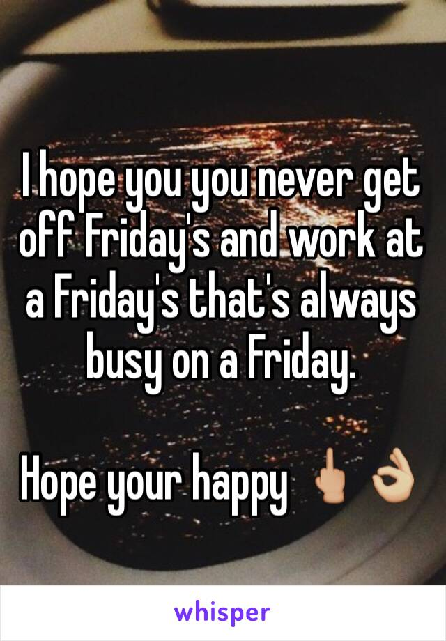 I hope you you never get off Friday's and work at a Friday's that's always busy on a Friday.   Hope your happy 🖕🏼👌🏼