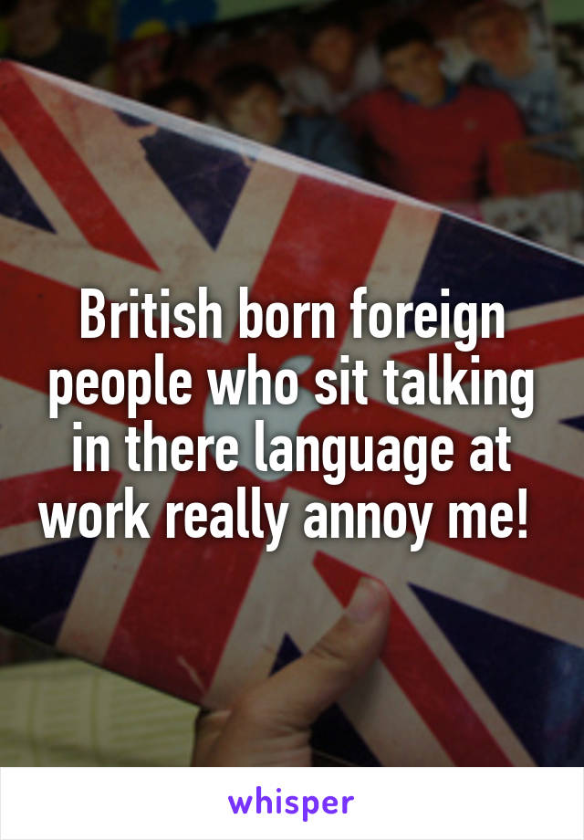 British born foreign people who sit talking in there language at work really annoy me!
