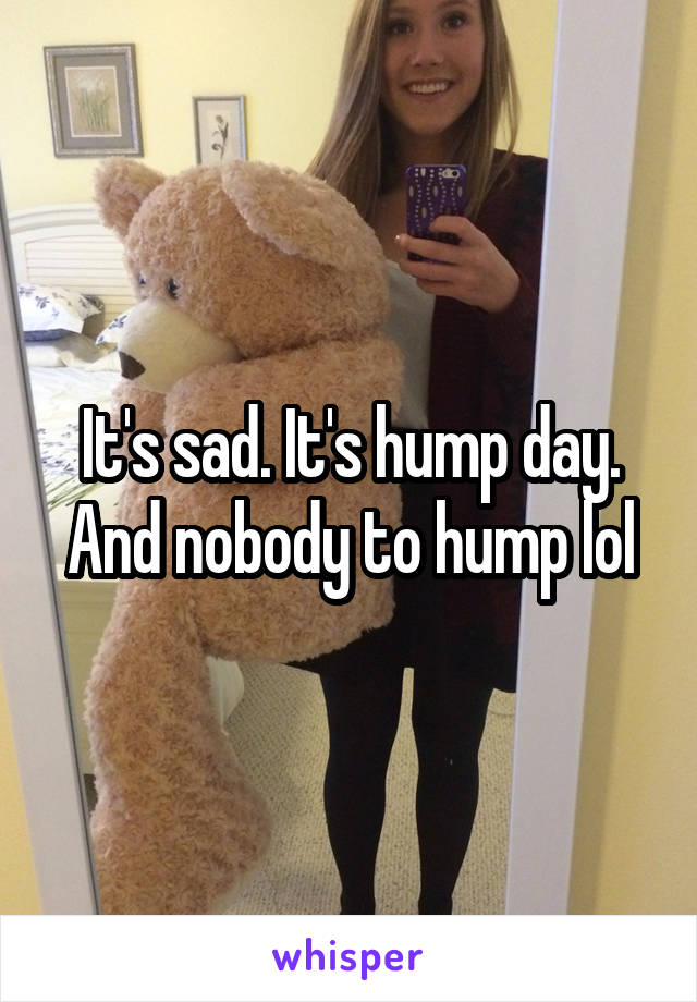 It's sad. It's hump day. And nobody to hump lol